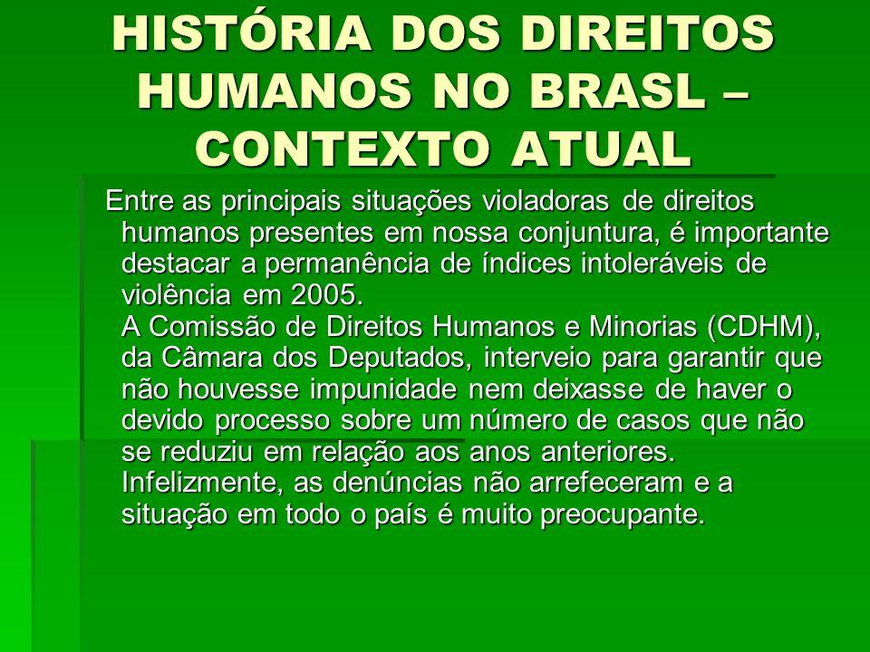 HISTÓRIA DOS DIREITOS HUMANOS NO BRASL – CONTEXTO ATUAL Entre as principais situações violadoras de direitos humanos presentes em nossa conjuntura, é