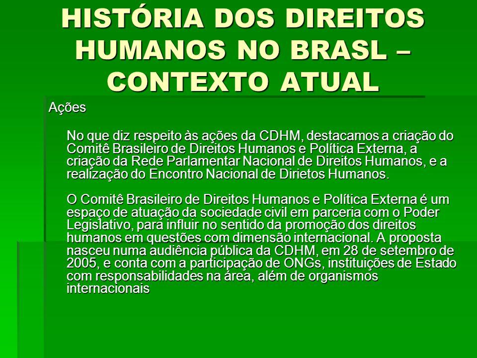 HISTÓRIA DOS DIREITOS HUMANOS NO BRASL – CONTEXTO ATUAL Ações No que diz respeito às ações da CDHM, destacamos a criação do Comitê Brasileiro de Direi