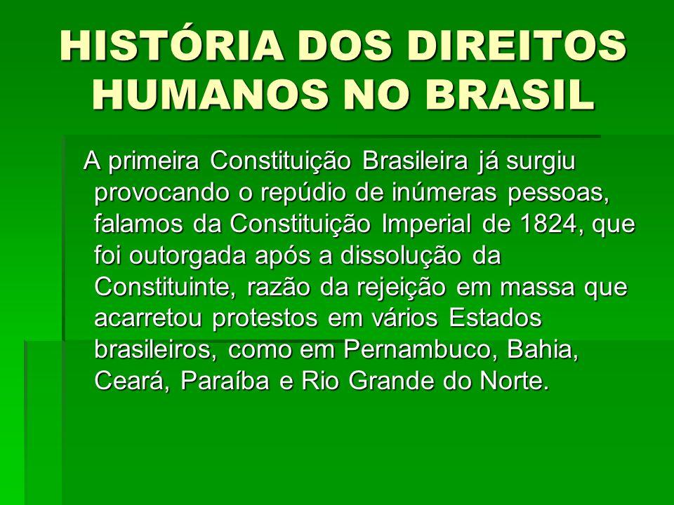HISTÓRIA DOS DIREITOS HUMANOS NO BRASIL De acordo com a Constituição Imperial Brasileira de 1824, a inviolabilidade dos direitos civis e políticos baseavam-se na liberdade, na segurança individual e, como não poderia deixar de ser, na propriedade.