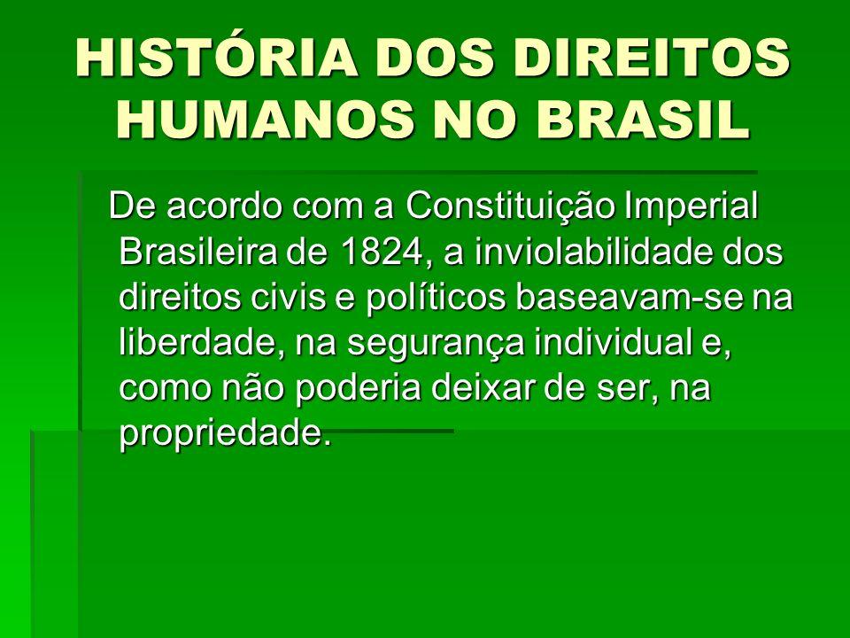 HISTÓRIA DOS DIREITOS HUMANOS NO BRASIL De acordo com a Constituição Imperial Brasileira de 1824, a inviolabilidade dos direitos civis e políticos bas