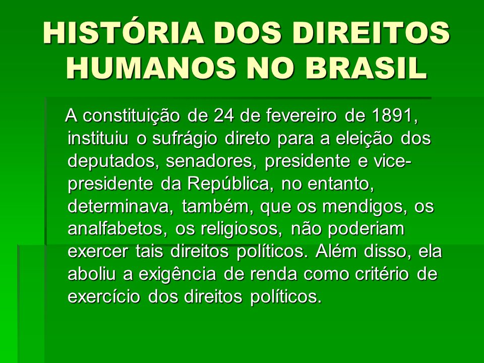 HISTÓRIA DOS DIREITOS HUMANOS NO BRASIL A constituição de 24 de fevereiro de 1891, instituiu o sufrágio direto para a eleição dos deputados, senadores