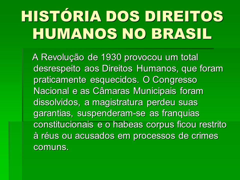 HISTÓRIA DOS DIREITOS HUMANOS NO BRASIL A Revolução de 1930 provocou um total desrespeito aos Direitos Humanos, que foram praticamente esquecidos. O C