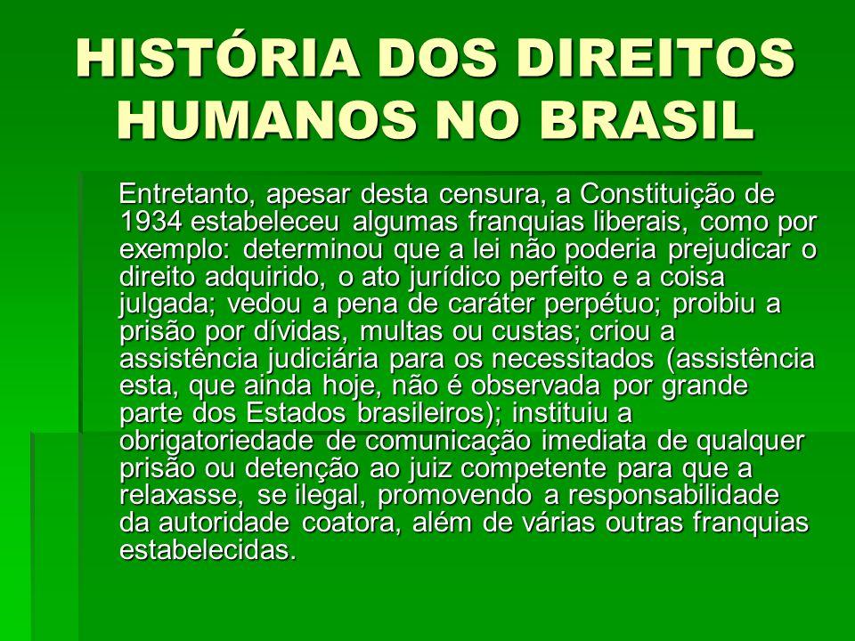 HISTÓRIA DOS DIREITOS HUMANOS NO BRASIL Entretanto, apesar desta censura, a Constituição de 1934 estabeleceu algumas franquias liberais, como por exem