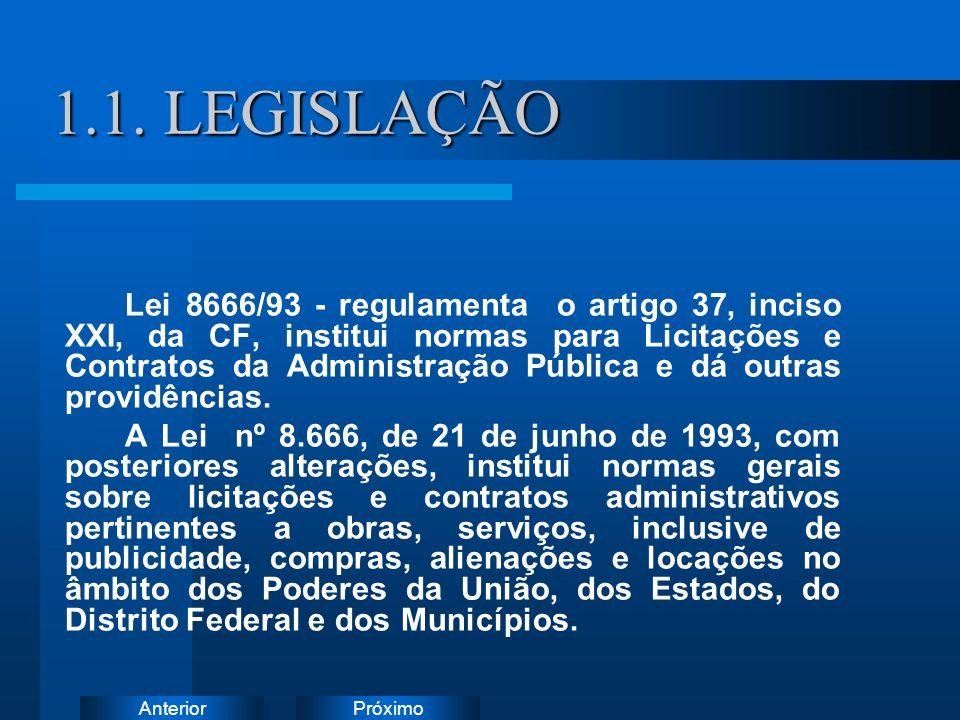 PróximoAnterior 1.1. LEGISLAÇÃO Lei 8666/93 - regulamenta o artigo 37, inciso XXI, da CF, institui normas para Licitações e Contratos da Administração