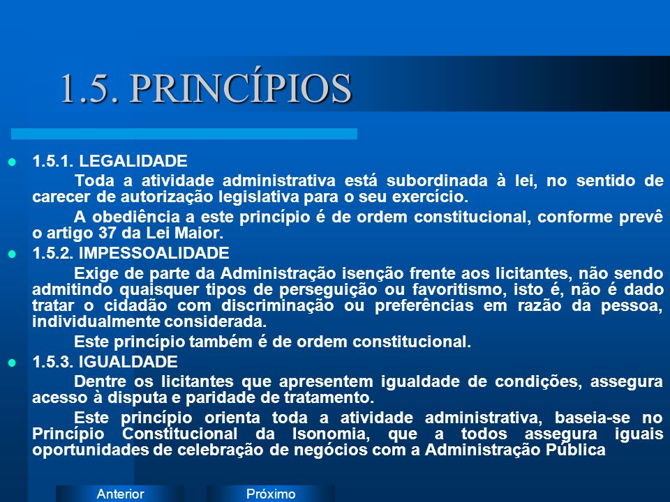 PróximoAnterior 1.5. PRINCÍPIOS 1.5.1. LEGALIDADE Toda a atividade administrativa está subordinada à lei, no sentido de carecer de autorização legisla
