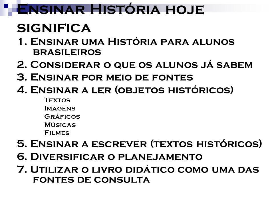 Ensinar História hoje significa 1. Ensinar uma História para alunos brasileiros 2. Considerar o que os alunos já sabem 3. Ensinar por meio de fontes 4