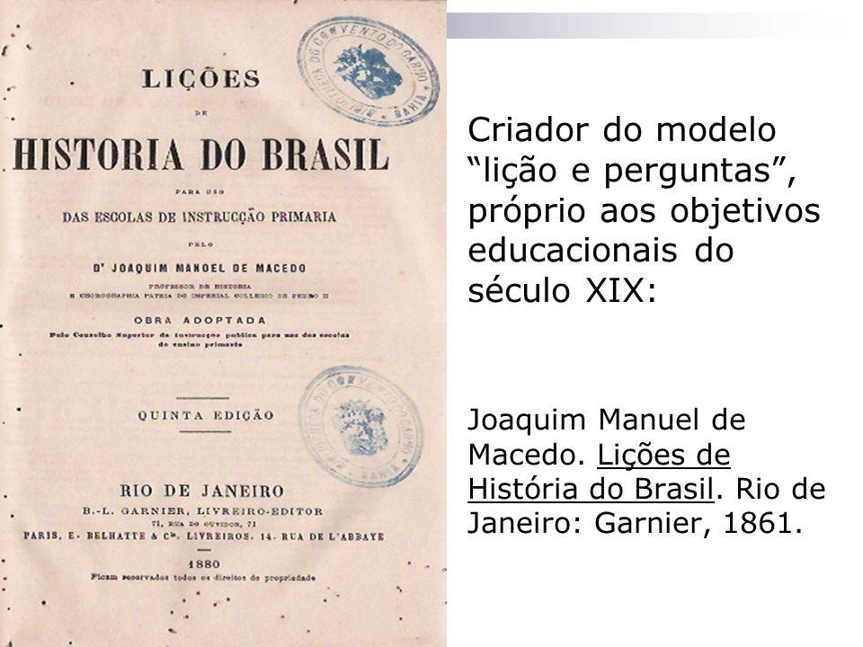 Criador do modelo lição e perguntas, próprio aos objetivos educacionais do século XIX: Joaquim Manuel de Macedo. Lições de História do Brasil. Rio de