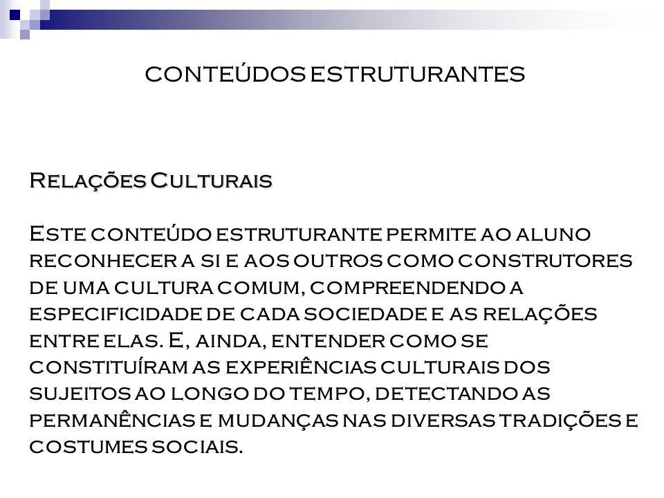 CONTEÚDOS ESTRUTURANTES Relações Culturais Este conteúdo estruturante permite ao aluno reconhecer a si e aos outros como construtores de uma cultura c