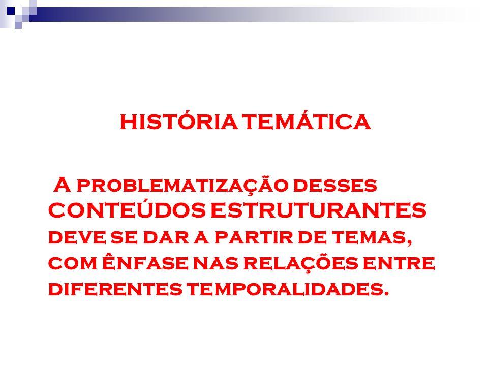 HISTÓRIA TEMÁTICA A problematização desses CONTEÚDOS ESTRUTURANTES deve se dar a partir de temas, com ênfase nas relações entre diferentes temporalida