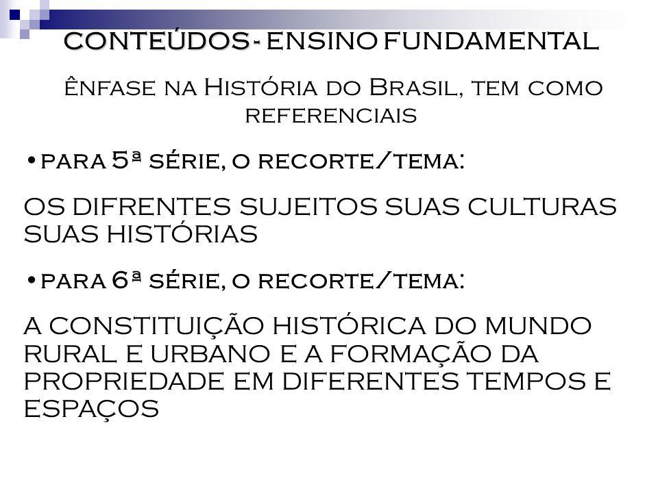 CONTEÚDOS - CONTEÚDOS - ENSINO FUNDAMENTAL ênfase na História do Brasil, tem como referenciais para 7ª série, o recorte/tema: O MUNDO DO TRABALHO E OS MOVIMENTOS DE RESISTÊNCIA para 8ª série, o recorte/tema: RELAÇÕES DE DOMINAÇÃO E RESISTÊNCIA: A FORMAÇÃO DO ESTADO E DAS INSTITUIÇÕES SOCIAIS