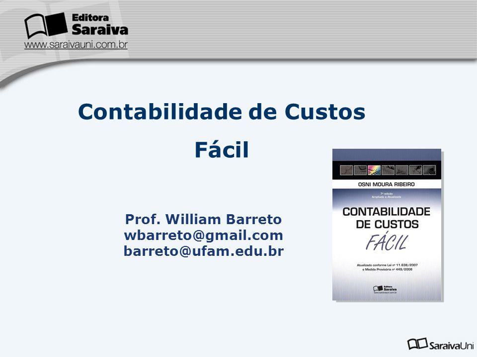 Contabilidade de Custos Fácil Prof. William Barreto wbarreto@gmail.com barreto@ufam.edu.br