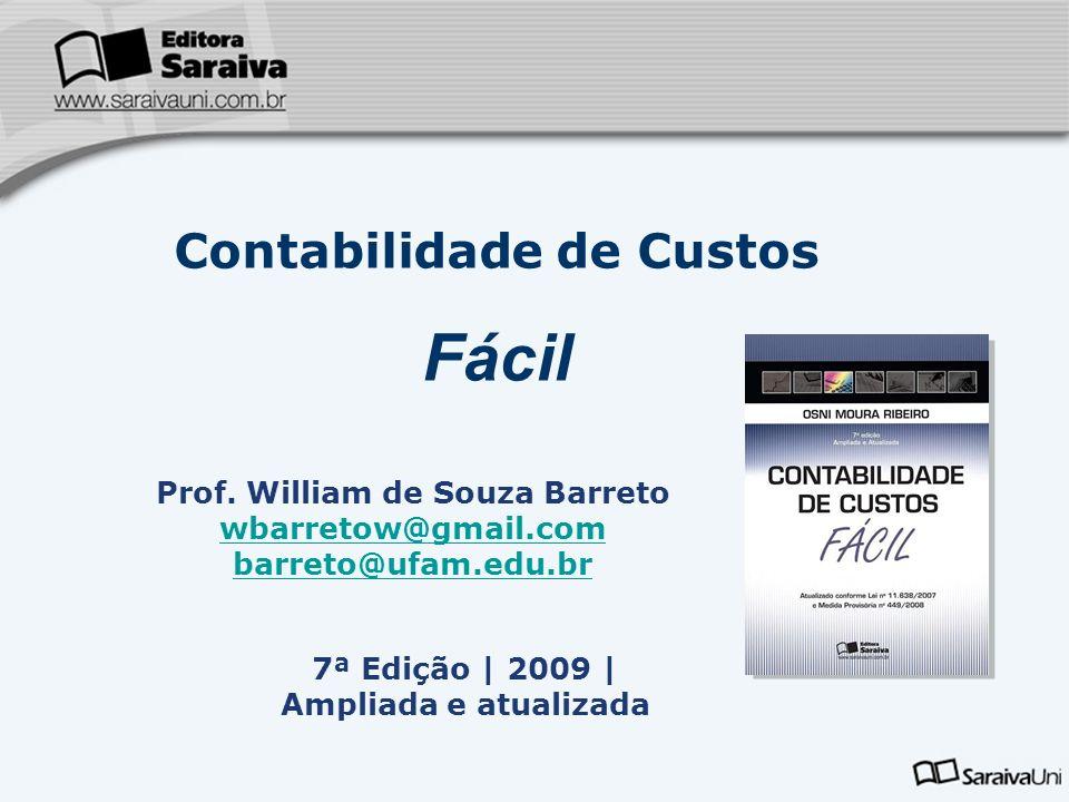7ª Edição | 2009 | Ampliada e atualizada Contabilidade de Custos Fácil Prof. William de Souza Barreto wbarretow@gmail.com barreto@ufam.edu.br