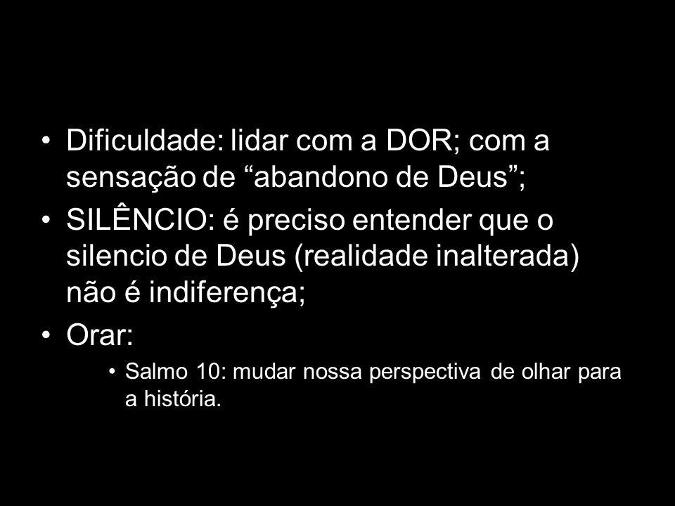 Dificuldade: lidar com a DOR; com a sensação de abandono de Deus; SILÊNCIO: é preciso entender que o silencio de Deus (realidade inalterada) não é ind