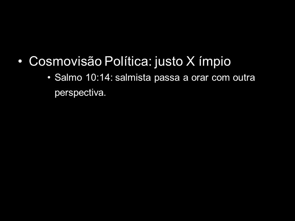 Cosmovisão Política: justo X ímpio Salmo 10:14: salmista passa a orar com outra perspectiva.