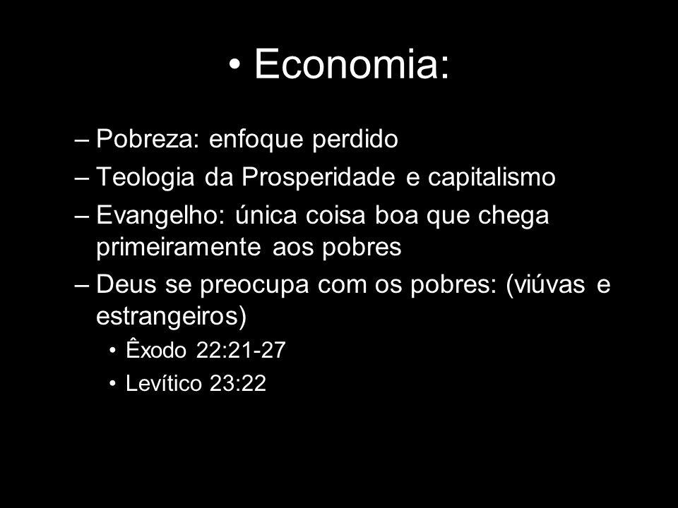 Economia: –Pobreza: enfoque perdido –Teologia da Prosperidade e capitalismo –Evangelho: única coisa boa que chega primeiramente aos pobres –Deus se pr