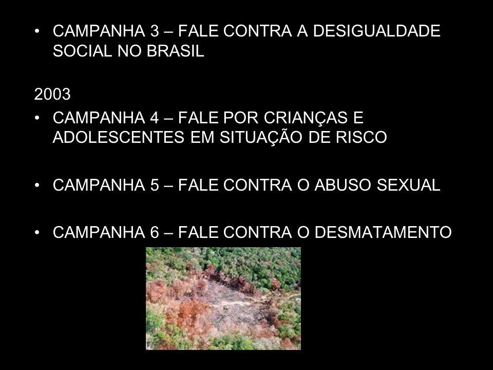CAMPANHA 3 – FALE CONTRA A DESIGUALDADE SOCIAL NO BRASIL 2003 CAMPANHA 4 – FALE POR CRIANÇAS E ADOLESCENTES EM SITUAÇÃO DE RISCO CAMPANHA 5 – FALE CON