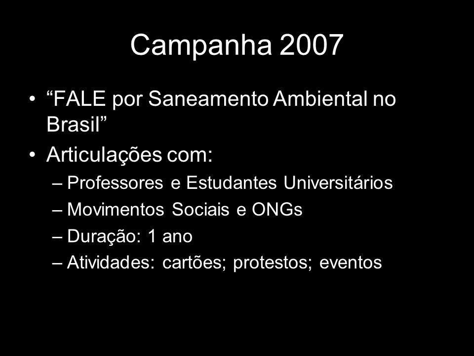Campanha 2007 FALE por Saneamento Ambiental no Brasil Articulações com: –Professores e Estudantes Universitários –Movimentos Sociais e ONGs –Duração: