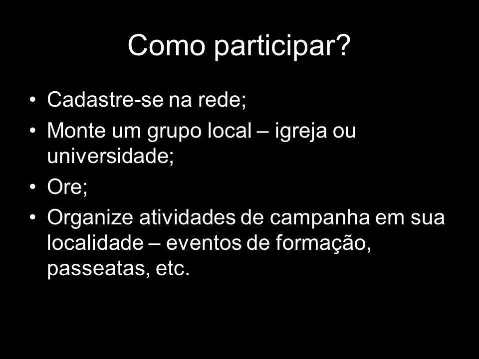 Como participar? Cadastre-se na rede; Monte um grupo local – igreja ou universidade; Ore; Organize atividades de campanha em sua localidade – eventos