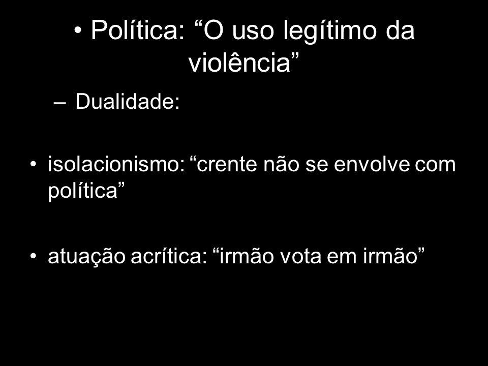 Política: O uso legítimo da violência – Dualidade: isolacionismo: crente não se envolve com política atuação acrítica: irmão vota em irmão