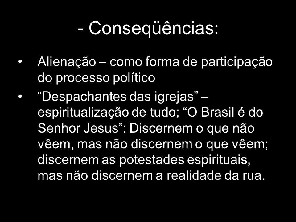 - Conseqüências: Alienação – como forma de participação do processo político Despachantes das igrejas – espiritualização de tudo; O Brasil é do Senhor