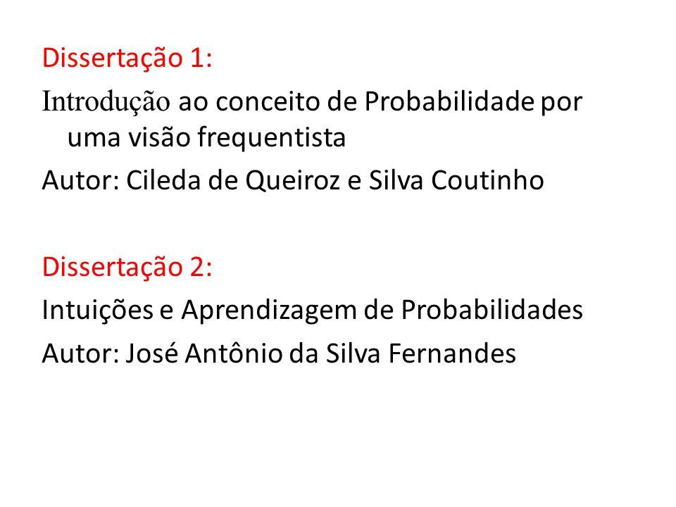 Dissertação 1: Introdução ao conceito de Probabilidade por uma visão frequentista Autor: Cileda de Queiroz e Silva Coutinho Dissertação 2: Intuições e