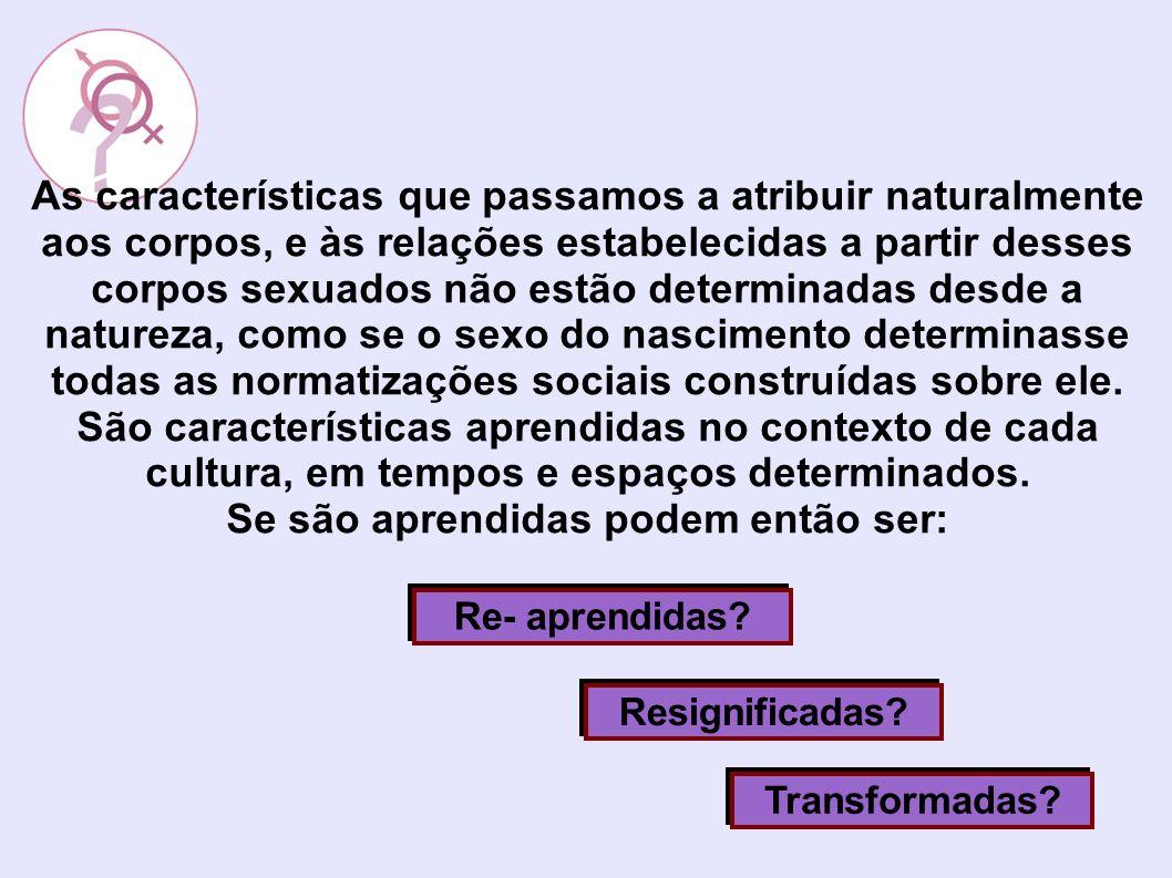 As características que passamos a atribuir naturalmente aos corpos, e às relações estabelecidas a partir desses corpos sexuados não estão determinadas