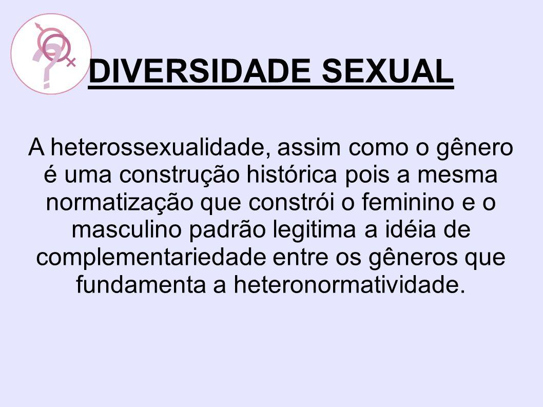 DIVERSIDADE SEXUAL A heterossexualidade, assim como o gênero é uma construção histórica pois a mesma normatização que constrói o feminino e o masculino padrão legitima a idéia de complementariedade entre os gêneros que fundamenta a heteronormatividade.