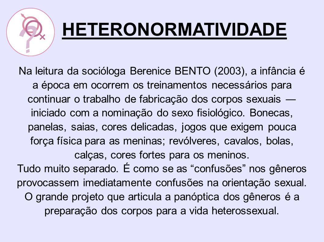 Na leitura da socióloga Berenice BENTO (2003), a infância é a época em ocorrem os treinamentos necessários para continuar o trabalho de fabricação dos corpos sexuais iniciado com a nominação do sexo fisiológico.