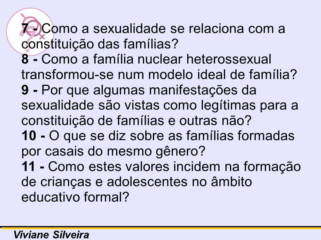 7 - Como a sexualidade se relaciona com a constituição das famílias? 8 - Como a família nuclear heterossexual transformou-se num modelo ideal de famíl