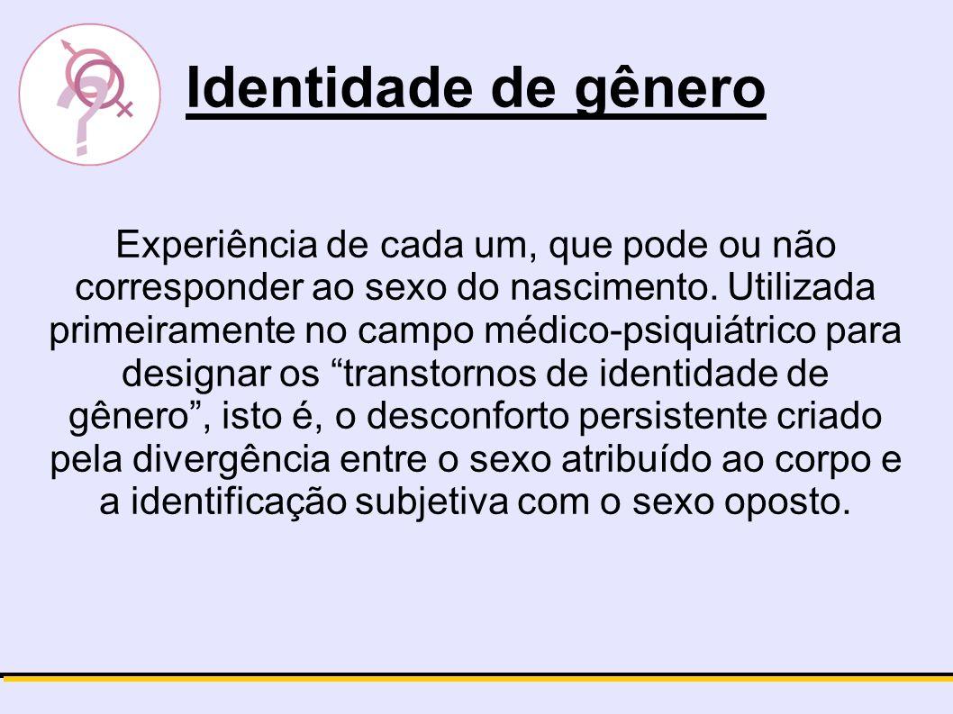 Identidade de gênero Experiência de cada um, que pode ou não corresponder ao sexo do nascimento. Utilizada primeiramente no campo médico-psiquiátrico