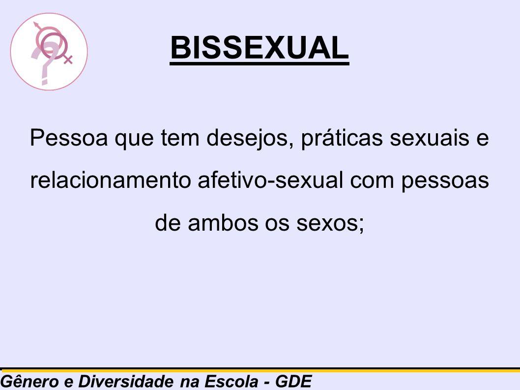 BISSEXUAL Pessoa que tem desejos, práticas sexuais e relacionamento afetivo-sexual com pessoas de ambos os sexos; Gênero e Diversidade na Escola - GDE
