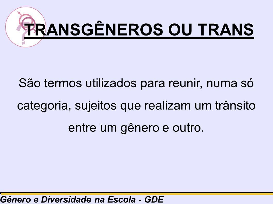 TRANSGÊNEROS OU TRANS São termos utilizados para reunir, numa só categoria, sujeitos que realizam um trânsito entre um gênero e outro.