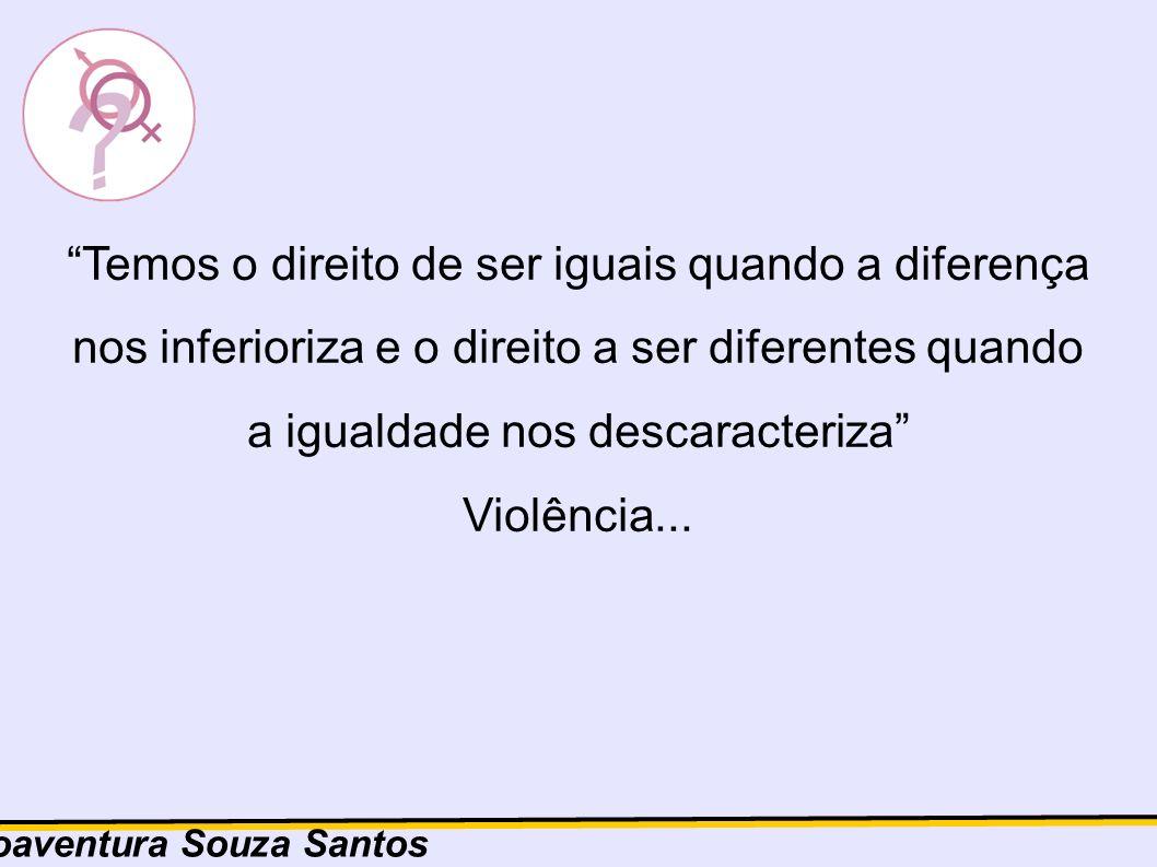 Temos o direito de ser iguais quando a diferença nos inferioriza e o direito a ser diferentes quando a igualdade nos descaracteriza Violência...