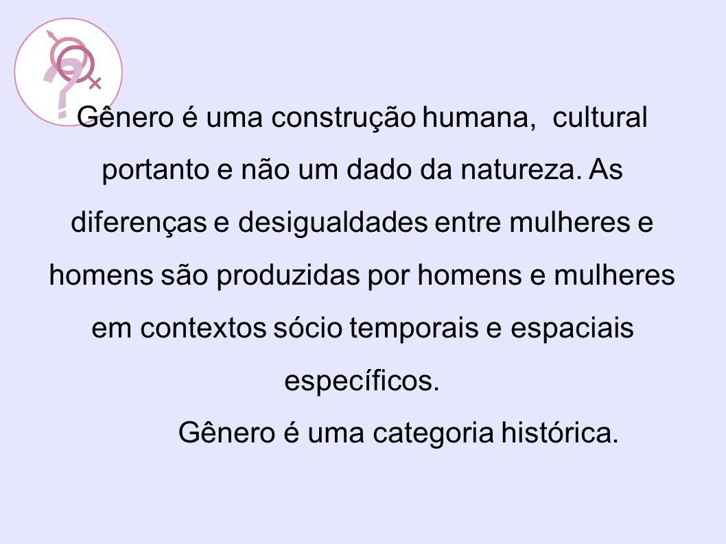 Gênero é uma construção humana, cultural portanto e não um dado da natureza. As diferenças e desigualdades entre mulheres e homens são produzidas por