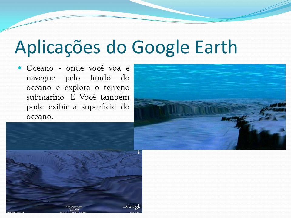 Aplicações do Google Earth Oceano - onde você voa e navegue pelo fundo do oceano e explora o terreno submarino. E Você também pode exibir a superfície