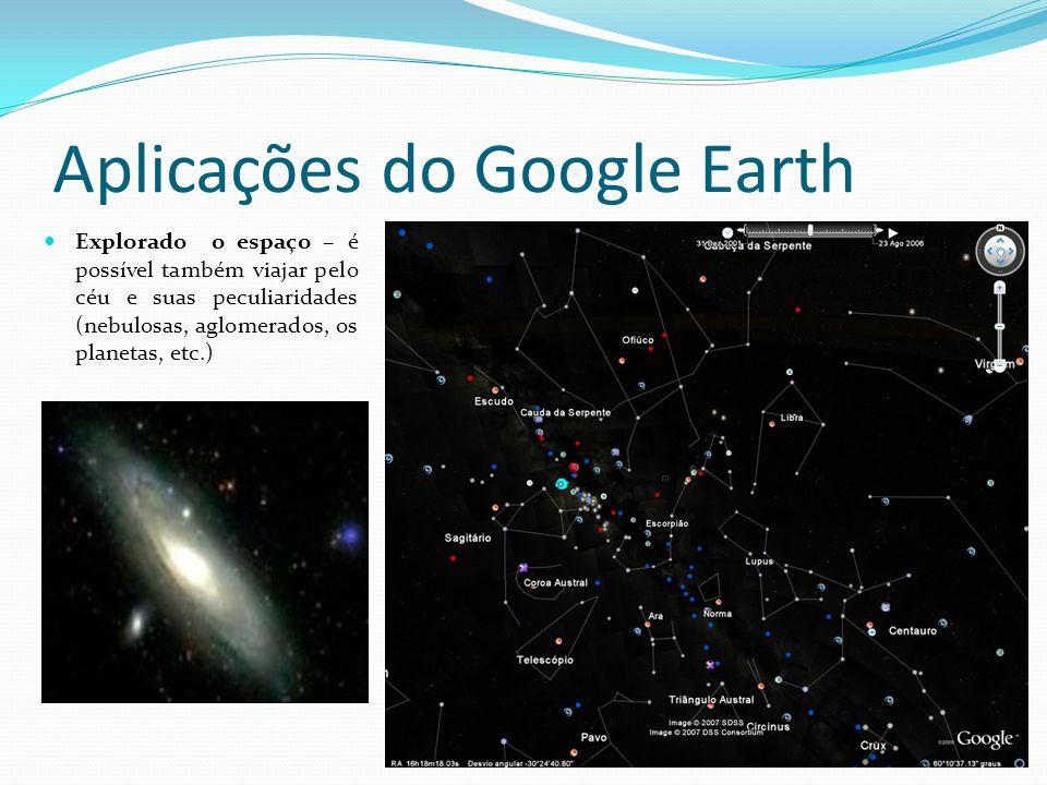 Aplicações do Google Earth Explorado o espaço – é possível também viajar pelo céu e suas peculiaridades (nebulosas, aglomerados, os planetas, etc.)