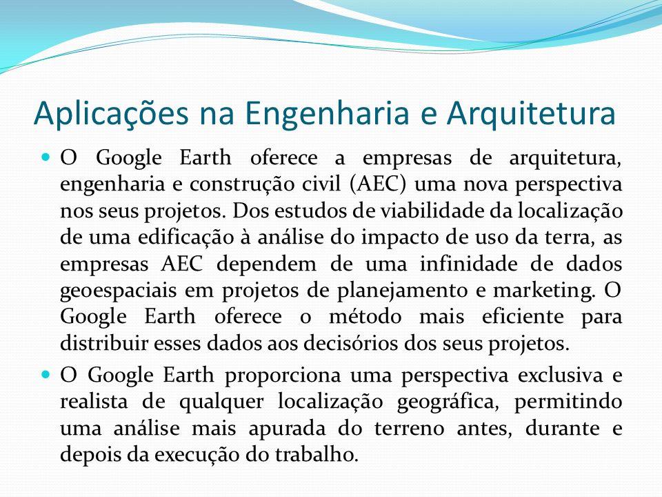 Aplicações na Engenharia e Arquitetura O Google Earth oferece a empresas de arquitetura, engenharia e construção civil (AEC) uma nova perspectiva nos
