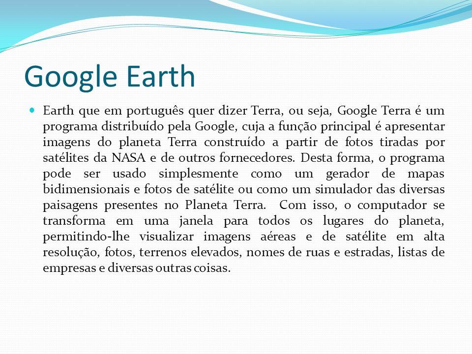 Google Earth Earth que em português quer dizer Terra, ou seja, Google Terra é um programa distribuído pela Google, cuja a função principal é apresenta