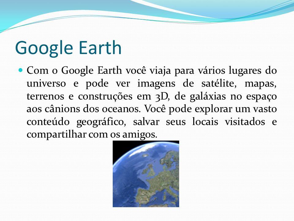 Google Earth Com o Google Earth você viaja para vários lugares do universo e pode ver imagens de satélite, mapas, terrenos e construções em 3D, de gal