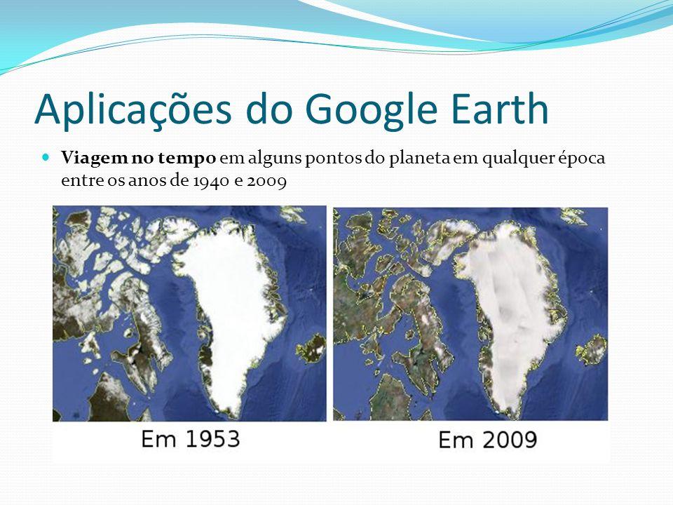 Aplicações do Google Earth Viagem no tempo em alguns pontos do planeta em qualquer época entre os anos de 1940 e 2009