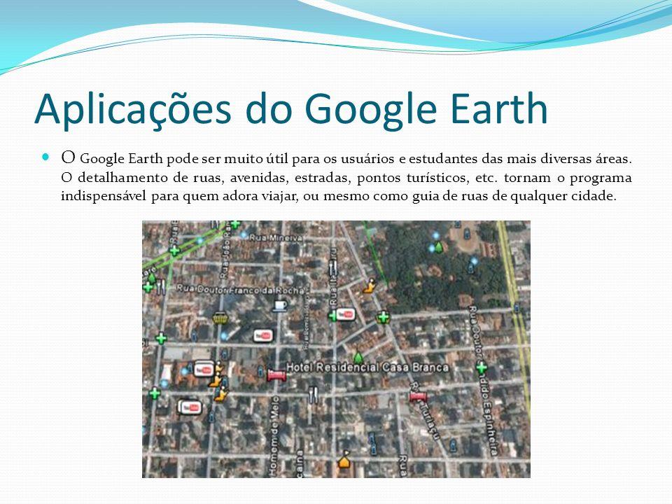 Aplicações do Google Earth O Google Earth pode ser muito útil para os usuários e estudantes das mais diversas áreas. O detalhamento de ruas, avenidas,