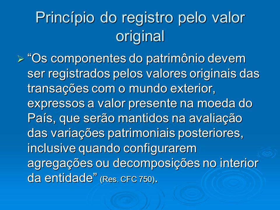 Princípio do registro pelo valor original Os componentes do patrimônio devem ser registrados pelos valores originais das transações com o mundo exteri