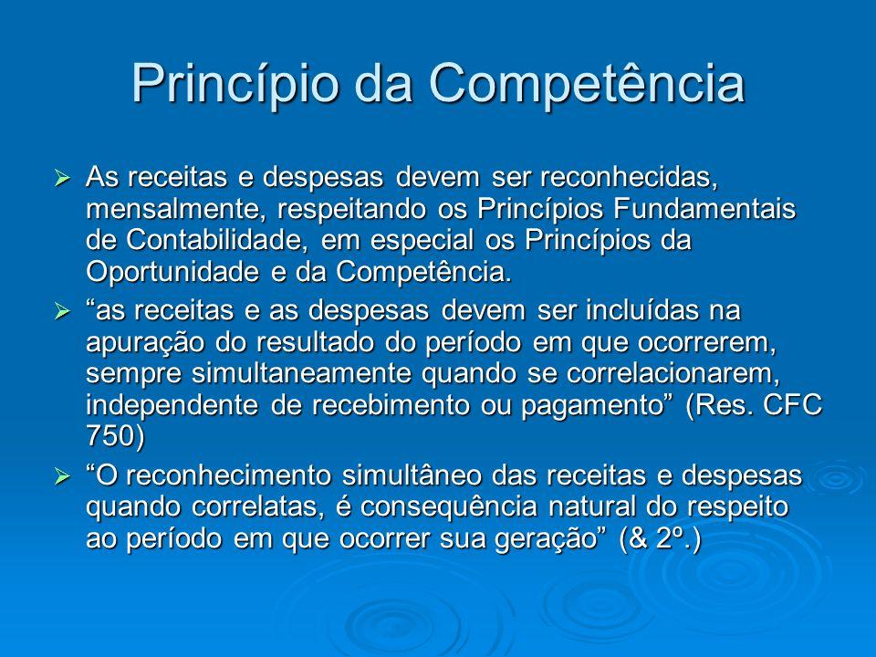 Princípio da Competência As receitas e despesas devem ser reconhecidas, mensalmente, respeitando os Princípios Fundamentais de Contabilidade, em espec