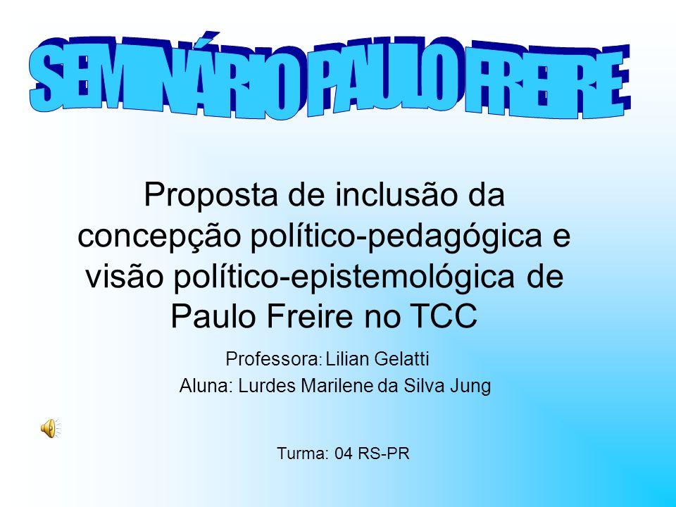 Proposta de inclusão da concepção político-pedagógica e visão político-epistemológica de Paulo Freire no TCC Professora : Lilian Gelatti Aluna: Lurdes