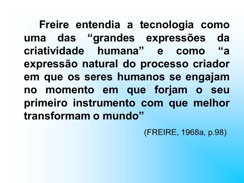 Freire entendia a tecnologia como uma das grandes expressões da criatividade humana e como a expressão natural do processo criador em que os seres hum