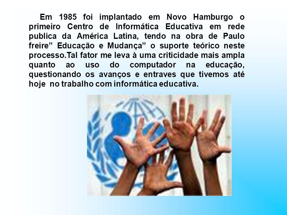 Em 1985 foi implantado em Novo Hamburgo o primeiro Centro de Informática Educativa em rede publica da América Latina, tendo na obra de Paulo freire Ed