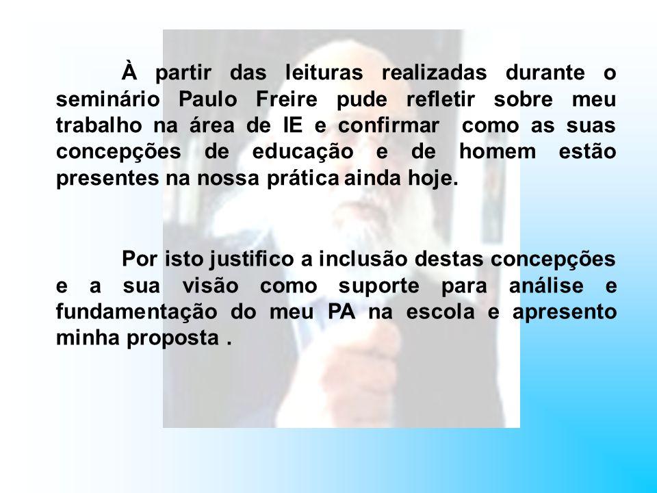 À partir das leituras realizadas durante o seminário Paulo Freire pude refletir sobre meu trabalho na área de IE e confirmar como as suas concepções d