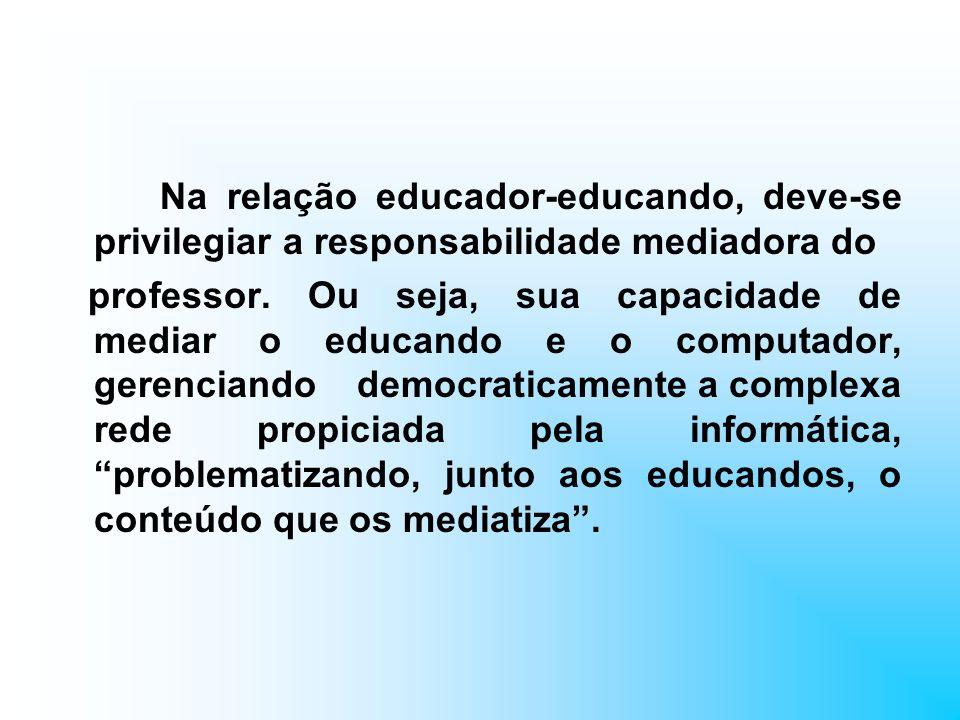 Na relação educador-educando, deve-se privilegiar a responsabilidade mediadora do professor. Ou seja, sua capacidade de mediar o educando e o computad