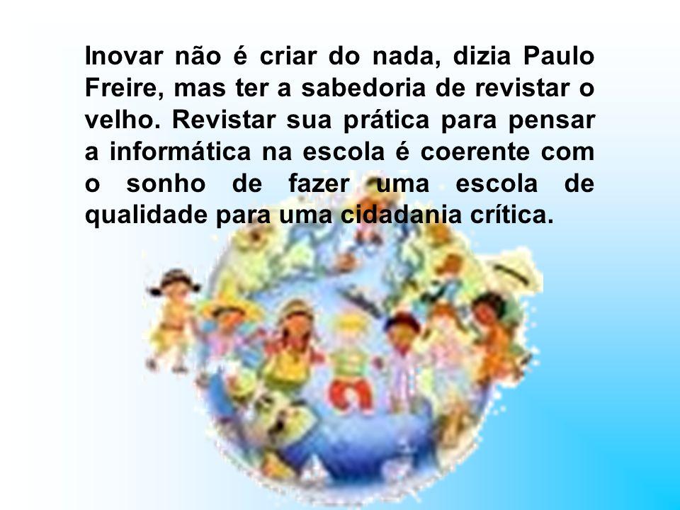 Inovar não é criar do nada, dizia Paulo Freire, mas ter a sabedoria de revistar o velho. Revistar sua prática para pensar a informática na escola é co