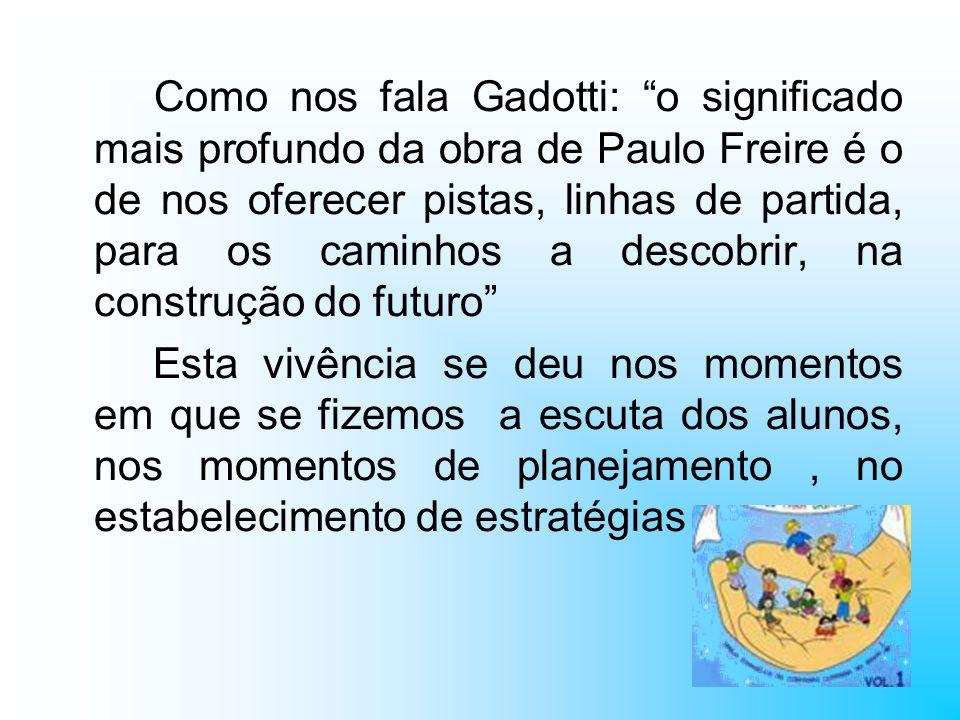 Como nos fala Gadotti: o significado mais profundo da obra de Paulo Freire é o de nos oferecer pistas, linhas de partida, para os caminhos a descobrir